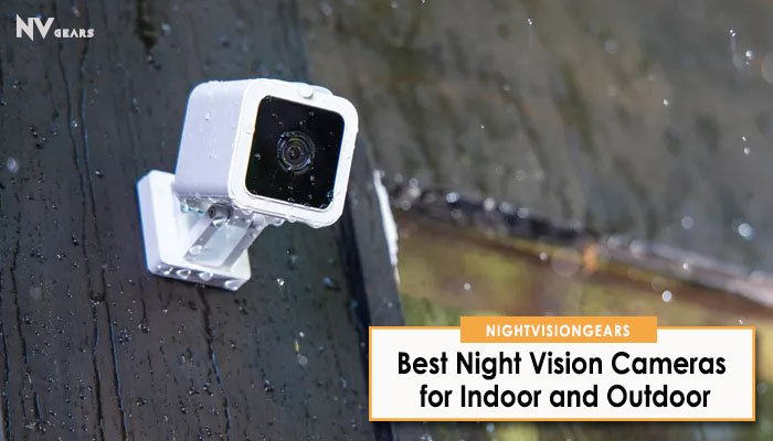 Best Night Vision Cameras for Indoor and Outdoor